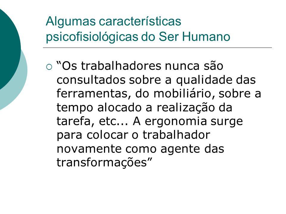 """Algumas características psicofisiológicas do Ser Humano  """"Os trabalhadores nunca são consultados sobre a qualidade das ferramentas, do mobiliário, so"""
