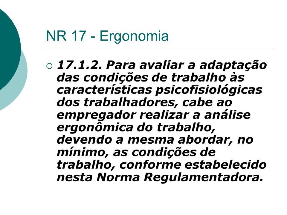 NR 17 - Ergonomia  17.1.2. Para avaliar a adaptação das condições de trabalho às características psicofisiológicas dos trabalhadores, cabe ao emprega