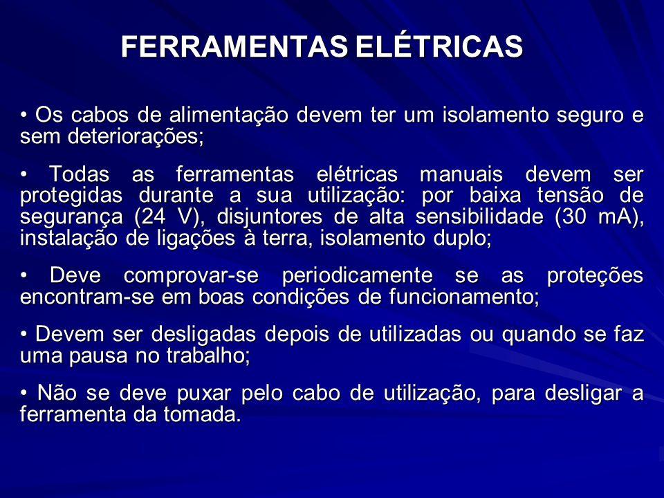 FERRAMENTAS ELÉTRICAS Os cabos de alimentação devem ter um isolamento seguro e sem deteriorações; Os cabos de alimentação devem ter um isolamento seguro e sem deteriorações; Todas as ferramentas elétricas manuais devem ser protegidas durante a sua utilização: por baixa tensão de segurança (24 V), disjuntores de alta sensibilidade (30 mA), instalação de ligações à terra, isolamento duplo; Todas as ferramentas elétricas manuais devem ser protegidas durante a sua utilização: por baixa tensão de segurança (24 V), disjuntores de alta sensibilidade (30 mA), instalação de ligações à terra, isolamento duplo; Deve comprovar-se periodicamente se as proteções encontram-se em boas condições de funcionamento; Deve comprovar-se periodicamente se as proteções encontram-se em boas condições de funcionamento; Devem ser desligadas depois de utilizadas ou quando se faz uma pausa no trabalho; Devem ser desligadas depois de utilizadas ou quando se faz uma pausa no trabalho; Não se deve puxar pelo cabo de utilização, para desligar a ferramenta da tomada.