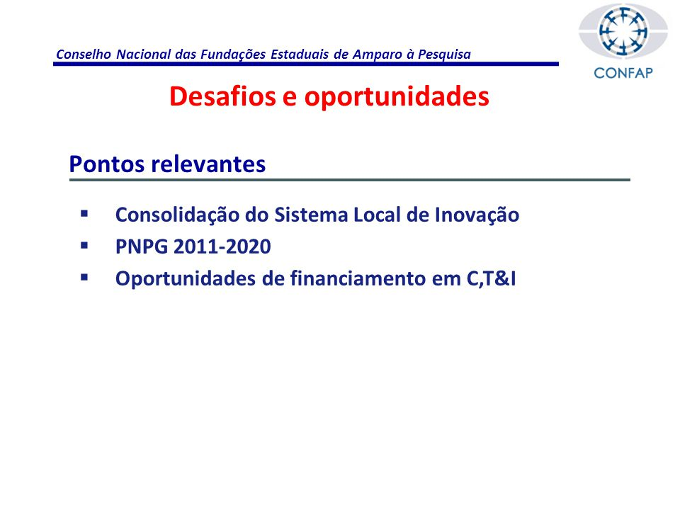 Conselho Nacional das Fundações Estaduais de Amparo à Pesquisa  Consolidação do Sistema Local de Inovação  PNPG 2011-2020  Oportunidades de financiamento em C,T&I Pontos relevantes Desafios e oportunidades