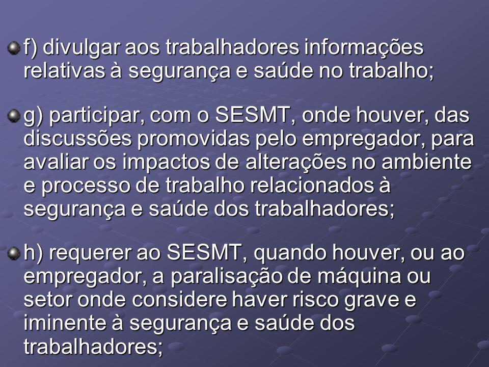 f) divulgar aos trabalhadores informações relativas à segurança e saúde no trabalho; g) participar, com o SESMT, onde houver, das discussões promovida