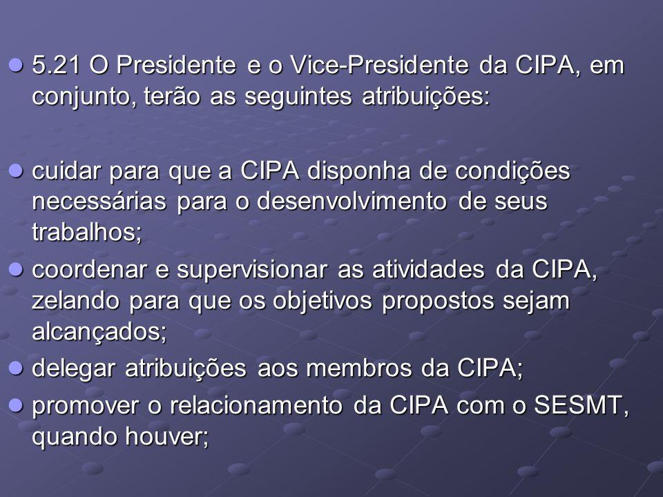 5.21 O Presidente e o Vice-Presidente da CIPA, em conjunto, terão as seguintes atribuições: 5.21 O Presidente e o Vice-Presidente da CIPA, em conjunto