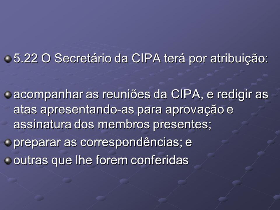 5.22 O Secretário da CIPA terá por atribuição: acompanhar as reuniões da CIPA, e redigir as atas apresentando-as para aprovação e assinatura dos membr
