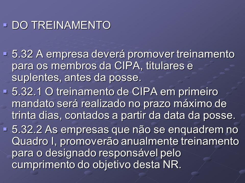  DO TREINAMENTO  5.32 A empresa deverá promover treinamento para os membros da CIPA, titulares e suplentes, antes da posse.  5.32.1 O treinamento d