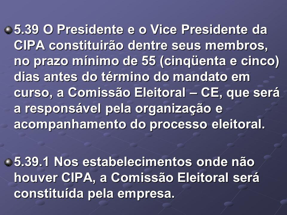 5.39 O Presidente e o Vice Presidente da CIPA constituirão dentre seus membros, no prazo mínimo de 55 (cinqüenta e cinco) dias antes do término do man