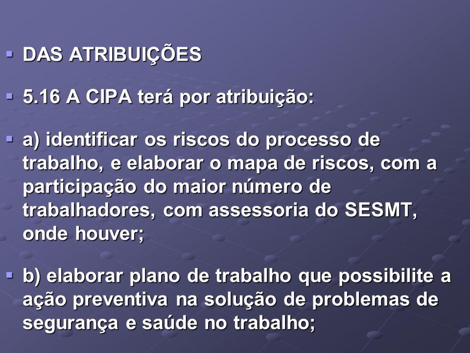  DAS ATRIBUIÇÕES  5.16 A CIPA terá por atribuição:  a) identificar os riscos do processo de trabalho, e elaborar o mapa de riscos, com a participaç