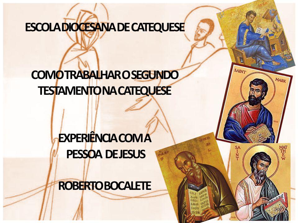 ESCOLA DIOCESANA DE CATEQUESE COMO TRABALHAR O SEGUNDO TESTAMENTO NA CATEQUESE EXPERIÊNCIA COM A PESSOA DE JESUS ROBERTO BOCALETE
