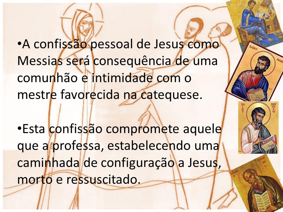 A confissão pessoal de Jesus como Messias será consequência de uma comunhão e intimidade com o mestre favorecida na catequese. Esta confissão comprome