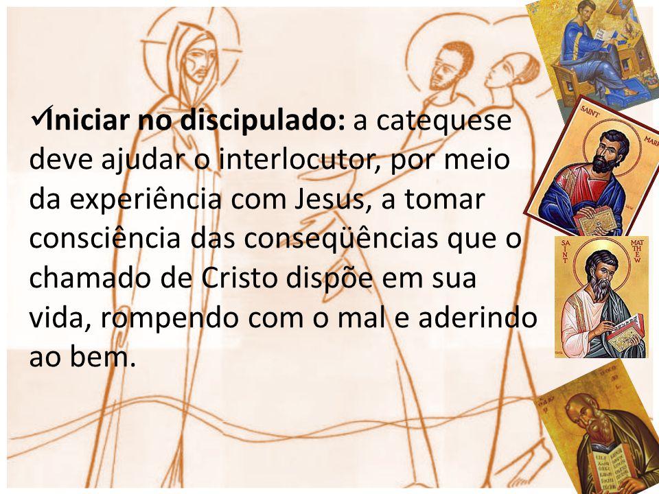 Iniciar no discipulado: a catequese deve ajudar o interlocutor, por meio da experiência com Jesus, a tomar consciência das conseqüências que o chamado