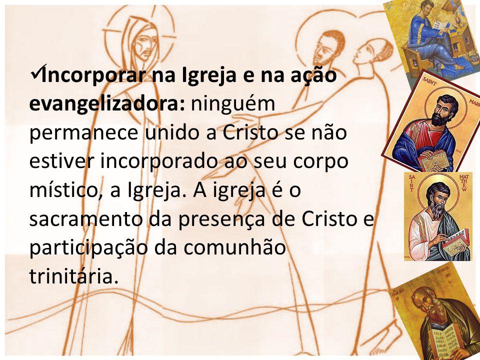 Incorporar na Igreja e na ação evangelizadora: ninguém permanece unido a Cristo se não estiver incorporado ao seu corpo místico, a Igreja. A igreja é