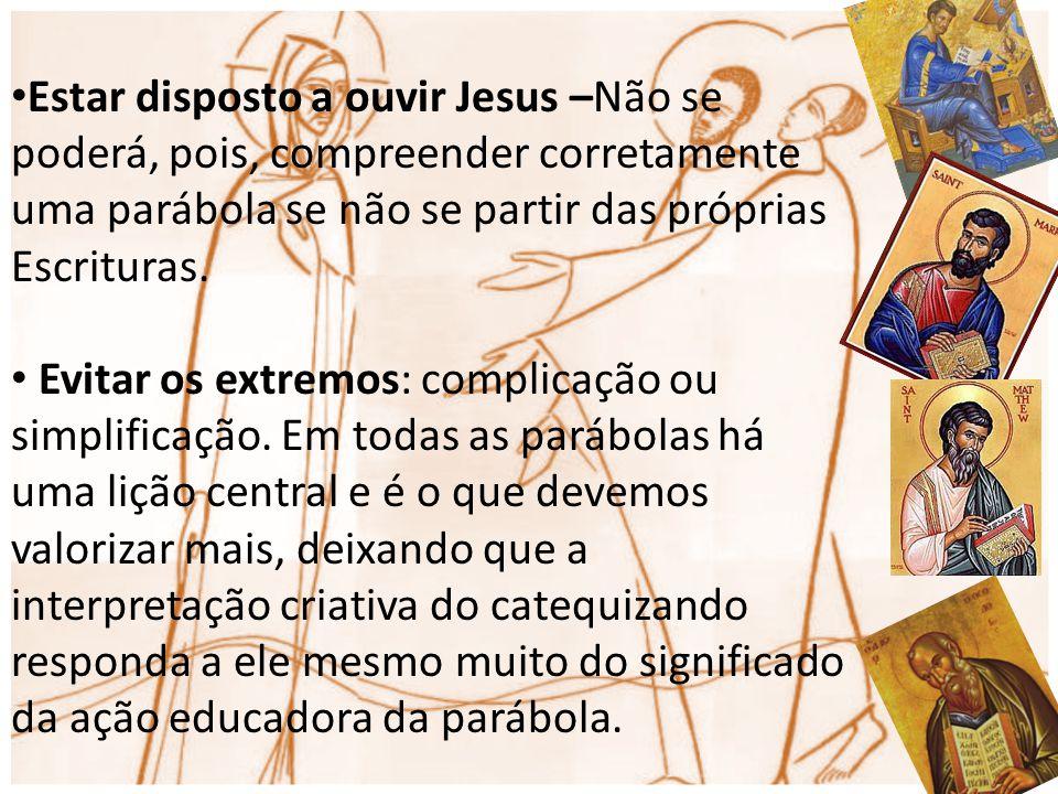 Estar disposto a ouvir Jesus –Não se poderá, pois, compreender corretamente uma parábola se não se partir das próprias Escrituras. Evitar os extremos:
