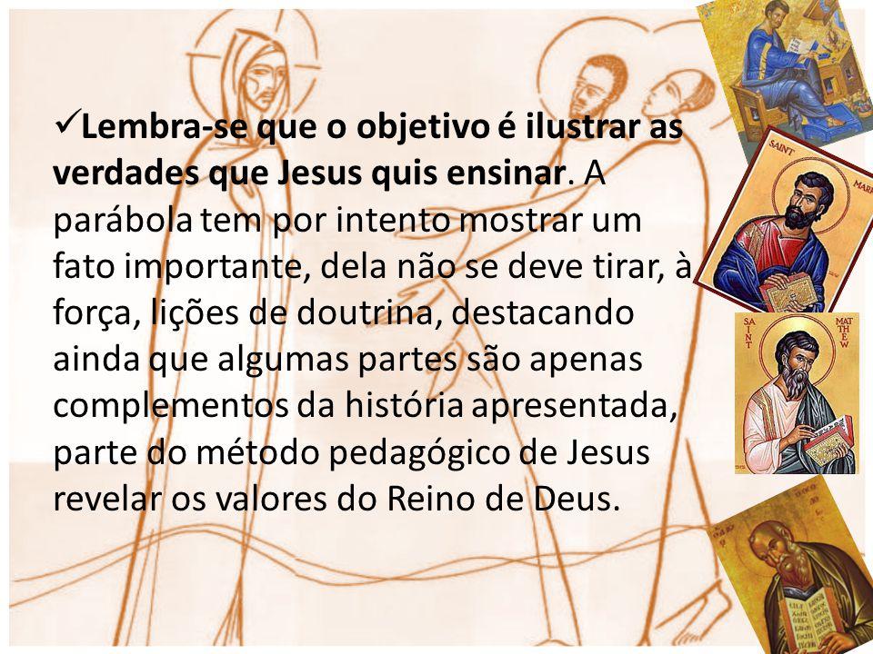 Lembra-se que o objetivo é ilustrar as verdades que Jesus quis ensinar. A parábola tem por intento mostrar um fato importante, dela não se deve tirar,