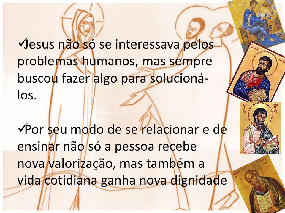 Jesus não só se interessava pelos problemas humanos, mas sempre buscou fazer algo para solucioná- los. Por seu modo de se relacionar e de ensinar não