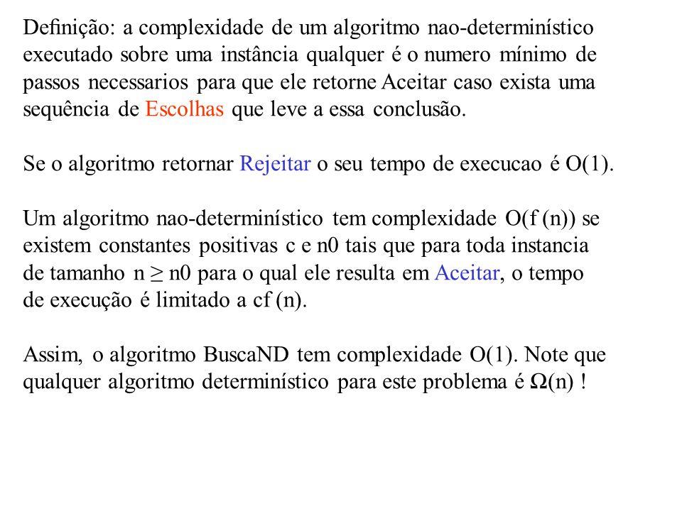 Definição: a complexidade de um algoritmo nao-determinístico executado sobre uma instância qualquer é o numero mínimo de passos necessarios para que ele retorne Aceitar caso exista uma sequência de Escolhas que leve a essa conclusão.