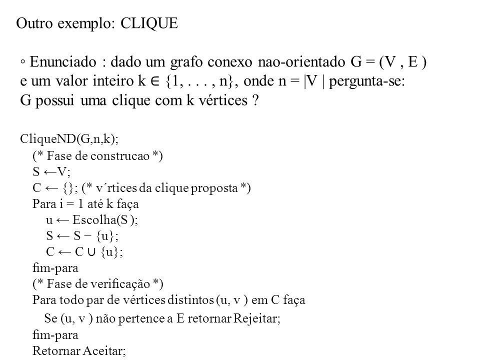 Outro exemplo: CLIQUE ◦ Enunciado : dado um grafo conexo nao-orientado G = (V, E ) e um valor inteiro k ∈ {1,..., n}, onde n = |V | pergunta-se: G possui uma clique com k vértices .