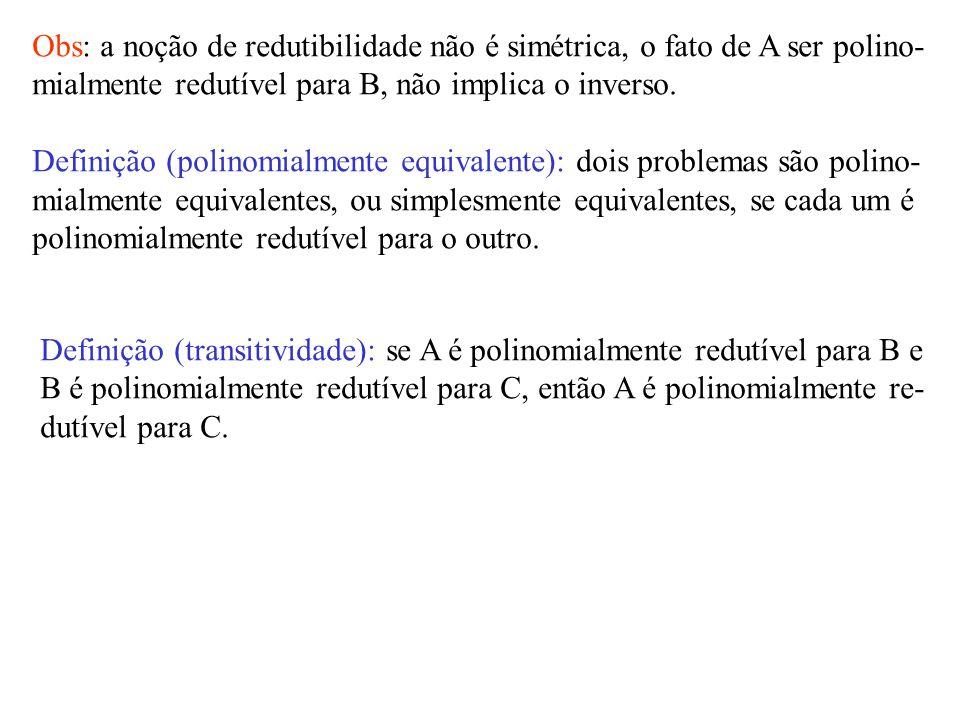 Obs: a noção de redutibilidade não é simétrica, o fato de A ser polino- mialmente redutível para B, não implica o inverso.