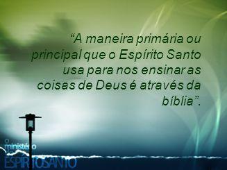 """""""A maneira primária ou principal que o Espírito Santo usa para nos ensinar as coisas de Deus é através da bíblia""""."""