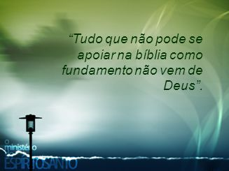 """""""Tudo que não pode se apoiar na bíblia como fundamento não vem de Deus""""."""
