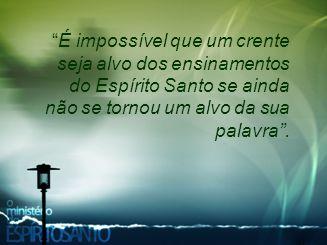 """""""É impossível que um crente seja alvo dos ensinamentos do Espírito Santo se ainda não se tornou um alvo da sua palavra""""."""