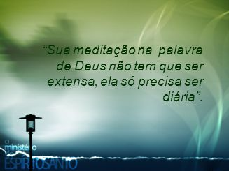 """""""Sua meditação na palavra de Deus não tem que ser extensa, ela só precisa ser diária""""."""
