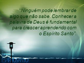 """""""Ninguém pode lembrar de algo que não sabe. Conhecer a palavra de Deus é fundamental para crescer aprendendo com o Espírito Santo""""."""