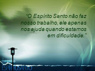 """""""O Espírito Santo não faz nosso trabalho, ele apenas nos ajuda quando estamos em dificuldade."""""""