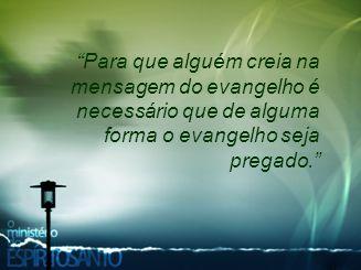 """""""Para que alguém creia na mensagem do evangelho é necessário que de alguma forma o evangelho seja pregado."""""""