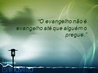 """""""O evangelho não é evangelho até que alguém o pregue."""""""
