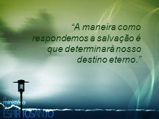 """""""A maneira como respondemos a salvação é que determinará nosso destino eterno."""""""