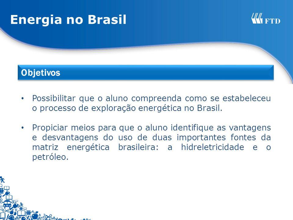 Possibilitar que o aluno compreenda como se estabeleceu o processo de exploração energética no Brasil. Propiciar meios para que o aluno identifique as