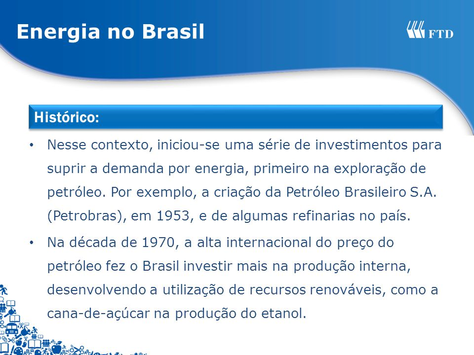 Os investimentos feitos no setor energético permitiram a descoberta e o desenvolvimento de tecnologias para exploração da plataforma continental, tornando o Brasil autossuficiente no setor de petróleo e exportador.