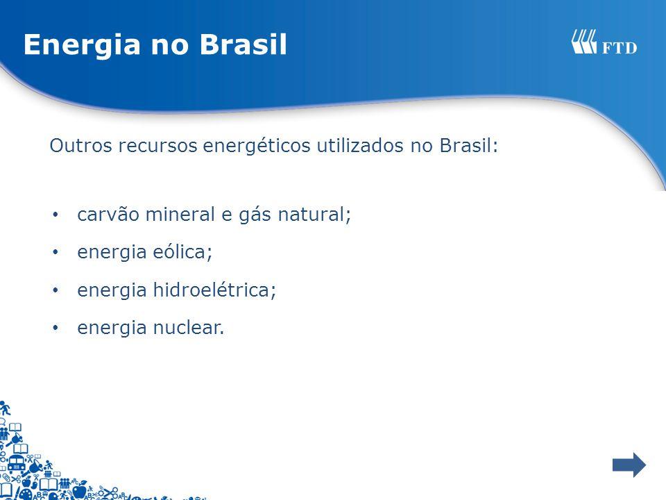 Energia no Brasil Outros recursos energéticos utilizados no Brasil: carvão mineral e gás natural; energia eólica; energia hidroelétrica; energia nucle