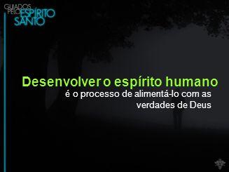 Desenvolver o espírito humano é o processo de alimentá-lo com as verdades de Deus