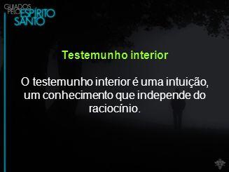 Testemunho interior O testemunho interior é uma intuição, um conhecimento que independe do raciocínio.