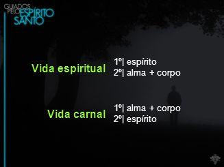 Vida espiritual 1º| espírito 2º| alma + corpo Vida carnal 1º| alma + corpo 2º| espírito
