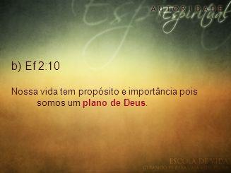 b) Ef 2:10 Nossa vida tem propósito e importância pois somos um plano de Deus.