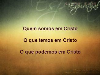 Quem somos em Cristo O que temos em Cristo O que podemos em Cristo