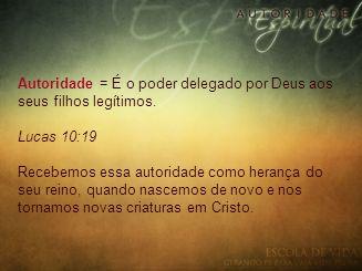 Autoridade = É o poder delegado por Deus aos seus filhos legítimos. Lucas 10:19 Recebemos essa autoridade como herança do seu reino, quando nascemos d