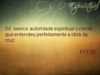 Só exerce autoridade espiritual o crente que entendeu perfeitamente a obra da cruz. Ef 1:22