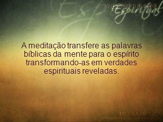 A meditação transfere as palavras bíblicas da mente para o espírito transformando-as em verdades espirituais reveladas.