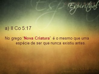 """a) II Co 5:17 No grego """"Nova Criatura"""" é o mesmo que uma espécie de ser que nunca existiu antes."""