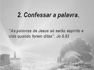 2. Confessar a palavra. As palavras de Jesus só serão espírito e vida quando forem ditas . Jo 6.63