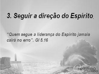 3. Seguir a direção do Espírito Quem segue a liderança do Espírito jamais cairá no erro . Gl 5.16
