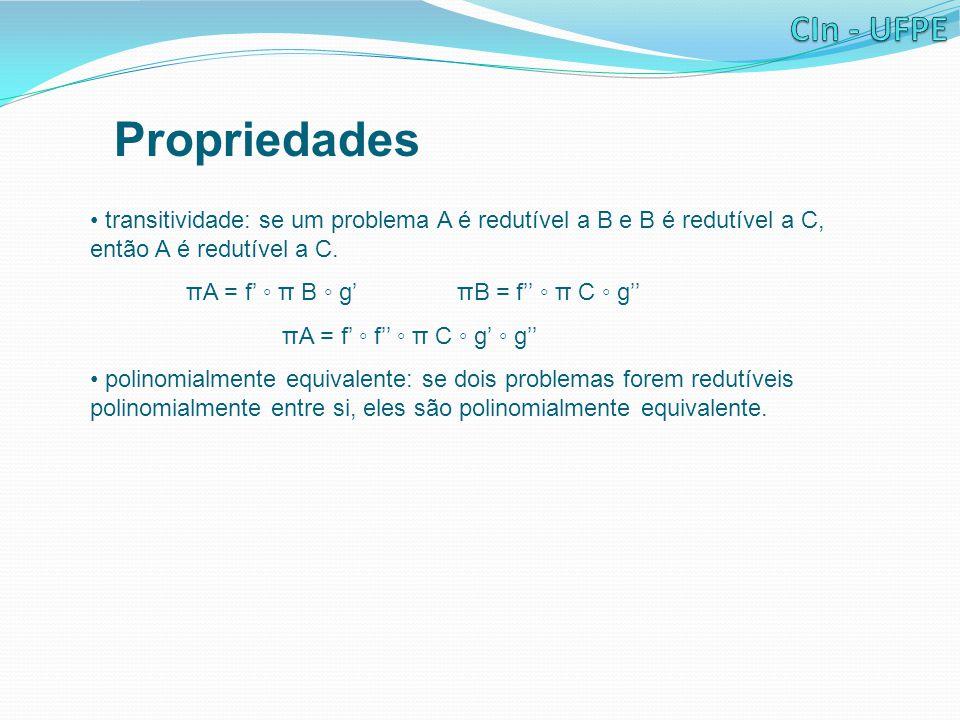 Propriedades transitividade: se um problema A é redutível a B e B é redutível a C, então A é redutível a C. πA = f' ◦ π B ◦ g' πB = f'' ◦ π C ◦ g'' πA