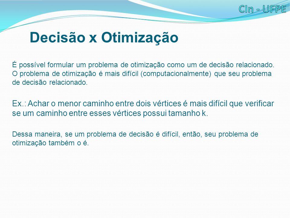 Decisão x Otimização É possível formular um problema de otimização como um de decisão relacionado. O problema de otimização é mais difícil (computacio