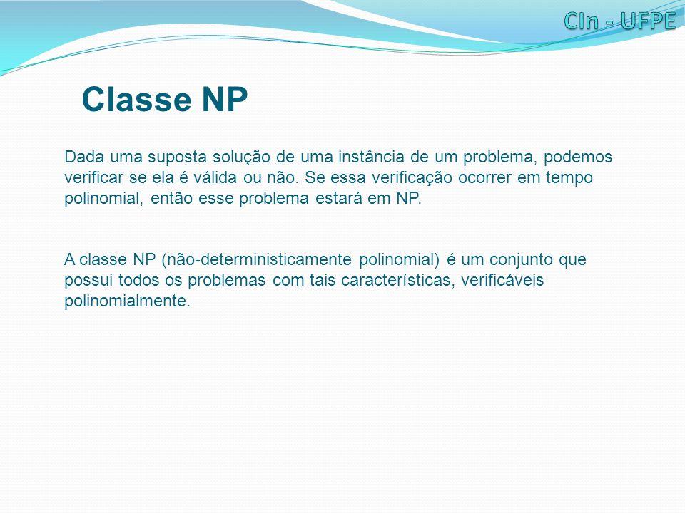 Classe NP Dada uma suposta solução de uma instância de um problema, podemos verificar se ela é válida ou não. Se essa verificação ocorrer em tempo pol