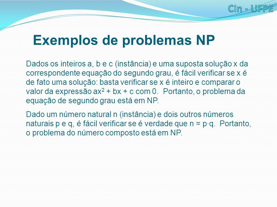 Exemplos de problemas NP Dados os inteiros a, b e c (instância) e uma suposta solução x da correspondente equação do segundo grau, é fácil verificar se x é de fato uma solução: basta verificar se x é inteiro e comparar o valor da expressão ax 2 + bx + c com 0.