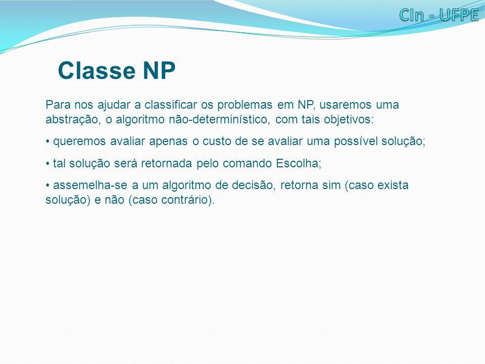 Classe NP Para nos ajudar a classificar os problemas em NP, usaremos uma abstração, o algoritmo não-determinístico, com tais objetivos: queremos avali