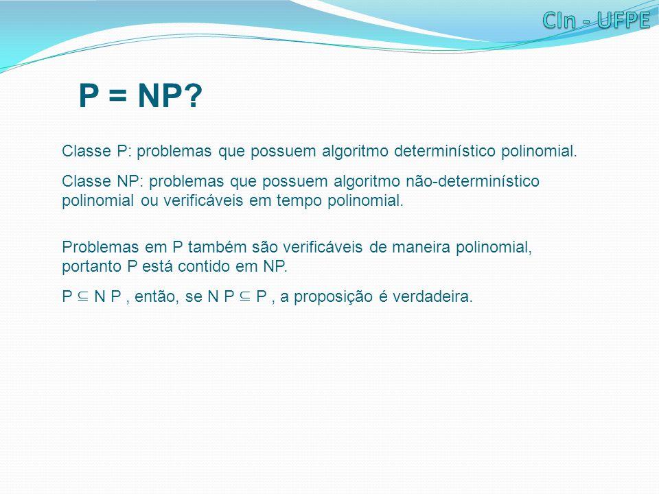 P = NP? Classe P: problemas que possuem algoritmo determinístico polinomial. Classe NP: problemas que possuem algoritmo não-determinístico polinomial
