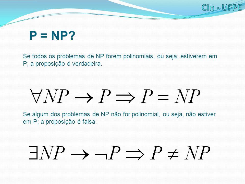 P = NP? Se todos os problemas de NP forem polinomiais, ou seja, estiverem em P; a proposição é verdadeira. Se algum dos problemas de NP não for polino